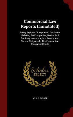 Commercial Law Reports (Annotated): Being Reports of Important Decisions Relating to Companies, Banks and Banking, Insurance, Insolvency, and Similar Subjects in the Federal and Provincial Courts W R P Parker