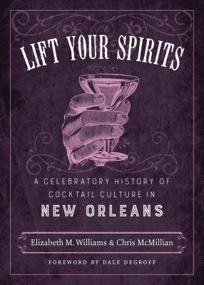 Lift Your Spirits: A Celebratory History of Cocktail Culture in New Orleans  by  Elizabeth M. Williams