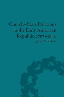 Church-State Relations in the Early American Republic, 1787 1846  by  James S Kabala