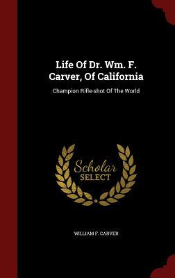 Life of Dr. Wm. F. Carver, of California: Champion Rifle-Shot of the World  by  William F Carver