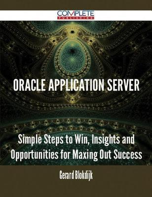 Oracle Application Server - Simple Steps to Win, Insights and Opportunities for Maxing Out Success  by  Gerard Blokdijk