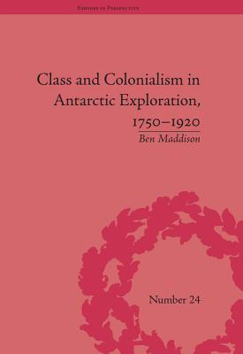 Class and Colonialism in Antarctic Exploration, 1750 1920  by  Ben Maddison