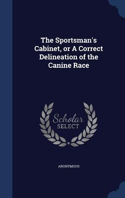 The Sportsmans Cabinet, or a Correct Delineation of the Canine Race  by  Anonymous