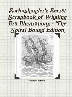 Scrimshanders Secret Scrapbook of Whaling Era Illustrations - The Spiral Bound Edition  by  Andrew Perkins