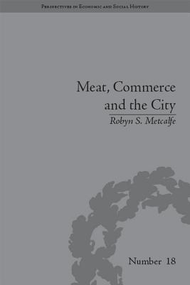 Meat, Commerce and the City: The London Food Market, 1800 1855 Robyn S Metcalfe