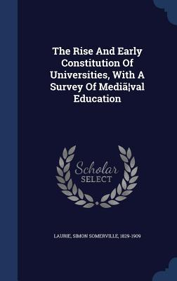 The Rise and Early Constitution of Universities, with a Survey of Media Val Education Simon Somerville 1829-1909 Laurie