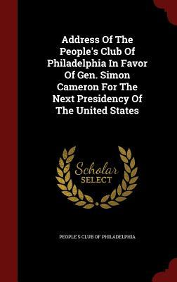 Address of the Peoples Club of Philadelphia in Favor of Gen. Simon Cameron for the Next Presidency of the United States  by  Peoples Club of Philadelphia