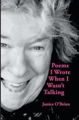 Poems I Wrote When I Wasnt Talking  by  Janice OBrien
