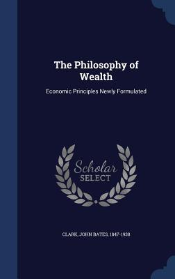 The Philosophy of Wealth: Economic Principles Newly Formulated  by  John Bates Clark