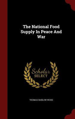 The National Food Supply in Peace and War Thomas Barlow Wood