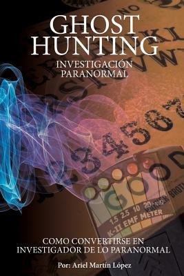 Investigacion Paranormal - Ghost Hunting: Como Convertirse En Investigador de Lo Paranormal?  by  Ariel Martin Lopez