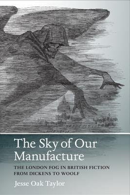 The Sky of Our Manufacture: The London Fog in British Fiction from Dickens to Woolf Jesse Oak Taylor