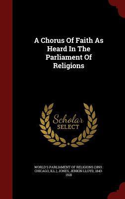 A Chorus of Faith as Heard in the Parliament of Religions Worlds Parliament of Religions (1893