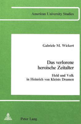 Das Verlorene Heroische Zeitalter Held Und Volk In Heinrich Von Kleists Dramen  by  Gabriele M. Wickert
