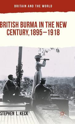 British Burma in the New Century 1895-1918  by  Stephen  L Keck
