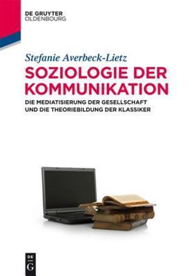 Soziologie Der Kommunikation: Die Mediatisierung Der Gesellschaft Und Die Theoriebildung Der Klassiker Stefanie Averbeck-Lietz