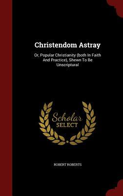 Christendom Astray: Or, Popular Christianity (Both in Faith and Practice), Shewn to Be Unscriptural Robert Roberts