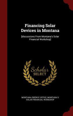 Financing Solar Devices in Montana: [Discussions from Montanas Solar Financial Workshop] Montanas Solar Financial Workshop
