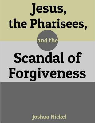 Jesus, the Pharisees, and the Scandal of Forgiveness  by  Joshua Nickel