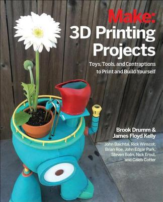 Make: 3D Printing Projects: Toys, Bots, Tools, and Vehicles to Print Yourself Brook Drumm