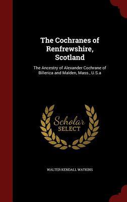 The Cochranes of Renfrewshire, Scotland: The Ancestry of Alexander Cochrane of Billerica and Malden, Mass., U.S.a Walter Kendall Watkins