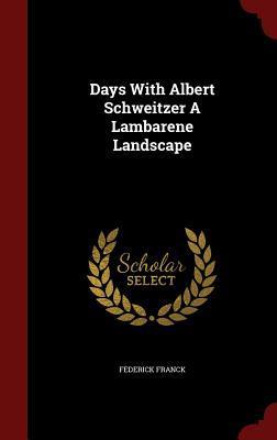 Days with Albert Schweitzer a Lambarene Landscape Federick Franck