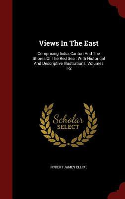 Views in the East: Comprising India, Canton and the Shores of the Red Sea: With Historical and Descriptive Illustrations, Volumes 1-2 Robert James Elliot