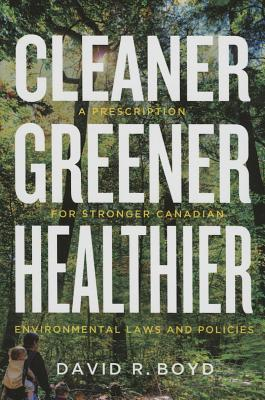 Cleaner, Greener, Healthier: A Prescription for Stronger Canadian Environmental Laws and Policies David R Boyd