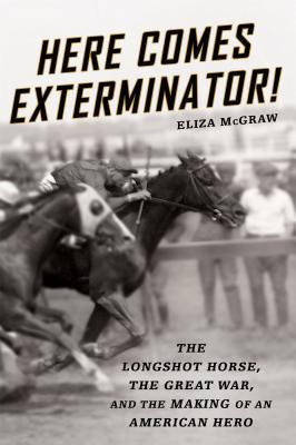 Here Comes Exterminator!: The Longshot Horse, the Great War, and the Making of an American Hero  by  Eliza McGraw