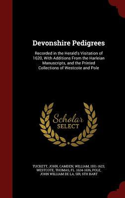 Devonshire Pedigrees: Recorded in the Heralds Visitation of 1620, with Additions from the Harleian Manuscripts, and the Printed Collections of Westcote and Pole John Tuckett