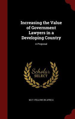 Increasing the Value of Government Lawyers in a Developing Country: A Proposal  by  M I T Fellows in Africa