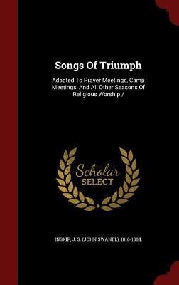 Songs of Triumph: Adapted to Prayer Meetings, Camp Meetings, and All Other Seasons of Religious Worship J S (John Swanel) 1816-1884 Inskip