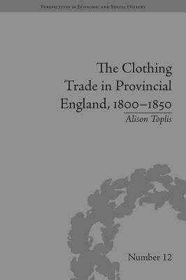 The Clothing Trade in Provincial England, 1800 1850  by  Alison Toplis