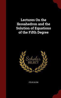 Lectures on the Ikosahedron and the Solution of Equations of the Fifth Degree Felix Klein