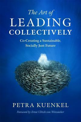The Art of Leading Collectively: Co-Creating a Sustainable, Socially Just Future Petra Kuenkel