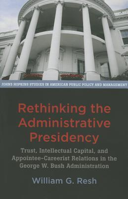 Rethinking the Administrative Presidency: Trust, Intellectual Capital, and Appointee-Careerist Relations in the George W. Bush Administration  by  William G Resh