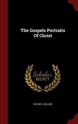The Gospels Portraits of Christ  by  Wayne G Rollins