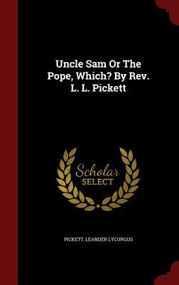Uncle Sam or the Pope, Which? REV. L. L. Pickett by Pickett Leander Lycurgus