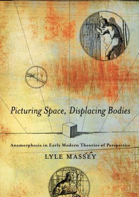 Picturing Space, Displacing Bodies: Anamorphosis in Early Modern Theories of Perspective Lyle Massey