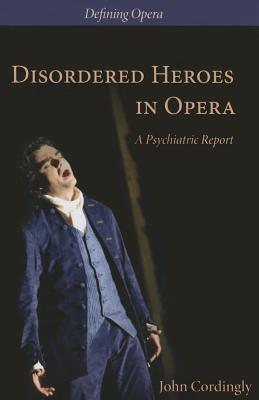 Disordered Heroes in Opera: A Psychiatric Report John Cordingly