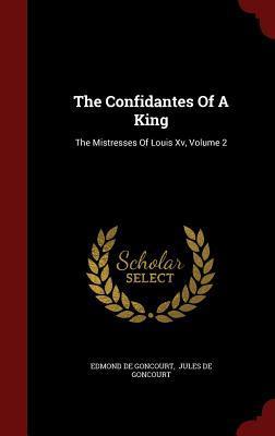 The Confidantes of a King: The Mistresses of Louis XV, Volume 2  by  Edmond de Goncourt