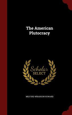 The American Plutocracy Milford Wriarson Howard