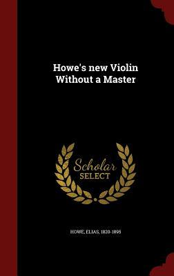 Howes New Violin Without a Master Elias Howe