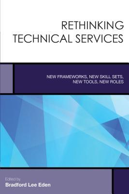 Rethinking Technical Services: New Frameworks, New Skill Sets, New Tools, New Roles Bradford Lee Eden