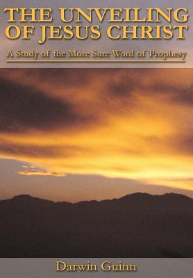 The Unveiling of Jesus Christ: A Study of the More Sure Word of Prophesy  by  Darwin Guinn