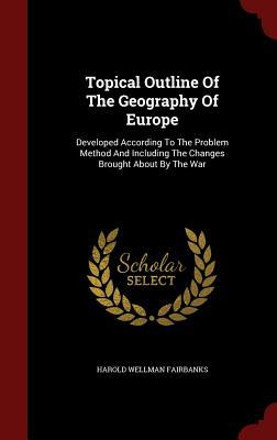 Topical Outline of the Geography of Europe: Developed According to the Problem Method and Including the Changes Brought about the War by Harold Wellman Fairbanks
