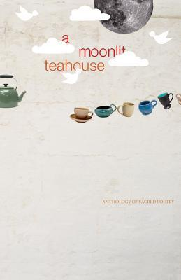 A Moonlit Teahouse Anthology of Sacred Poetry  by  silent lotus