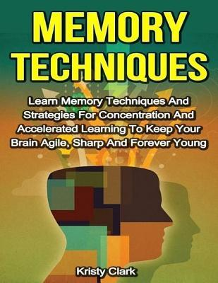 Memory Techniques - Learn Memory Techniques and Strategies for Concentration and Accelerated Learning to Keep Your Brain Agile, Sharp and Forever Young  by  Kristy Clark