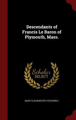 Descendants of Francis Le Baron of Plymouth, Mass. Mary Le Baron Esty Stockwell
