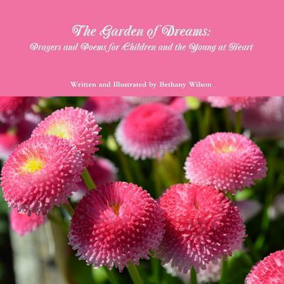 The Garden of Dreams: Prayers and Poems for Children and the Young at Heart  by  Bethany Wilson